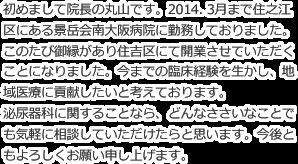 初めまして院長の丸山です。2014. 3月まで住之江区にある景岳会南大阪病院に勤務しておりました。このたび御縁があり住吉区にて開業させていただくことになりました。今までの臨床経験を生かし、地域医療に貢献したいと考えております。泌尿器科に関することなら、どんなささいなことでも気軽に相談していただけたらと思います。今後ともよろしくお願い申し上げます。